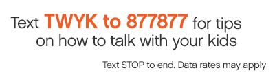 Text TWYK to 877877 for tips on talking with your kids.